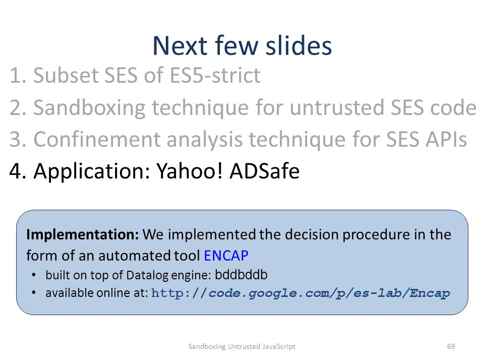 Next few slides Sandboxing Untrusted JavaScript69 1.Subset SES of ES5-strict 2.Sandboxing technique for untrusted SES code 3.Confinement analysis tech