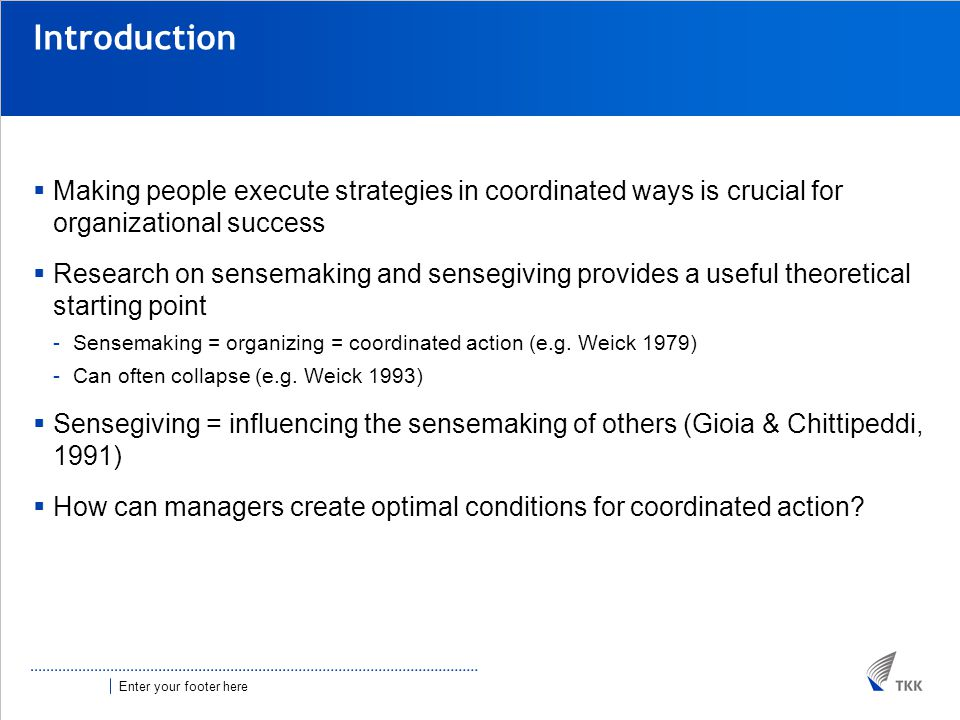 Enter your footer here Introduction  Making people execute strategies in coordinated ways is crucial for organizational success  Research on sensemaking and sensegiving provides a useful theoretical starting point -Sensemaking = organizing = coordinated action (e.g.