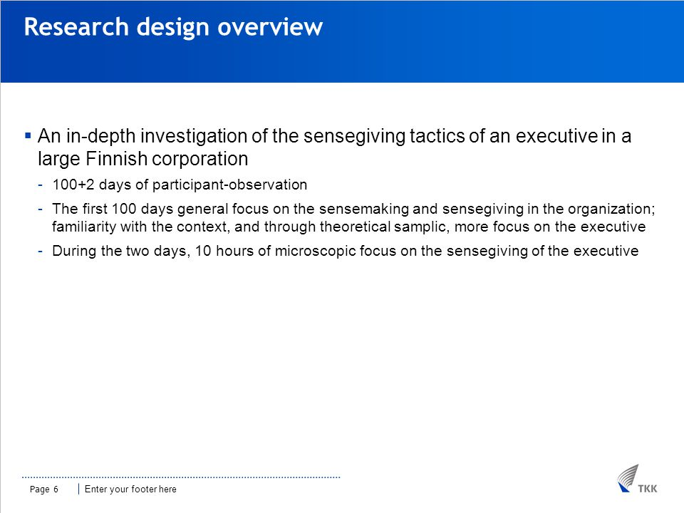 Enter your footer here Research design overview  An in-depth investigation of the sensegiving tactics of an executive in a large Finnish corporation -100+2 days of participant-observation -The first 100 days general focus on the sensemaking and sensegiving in the organization; familiarity with the context, and through theoretical samplic, more focus on the executive -During the two days, 10 hours of microscopic focus on the sensegiving of the executive Page 6