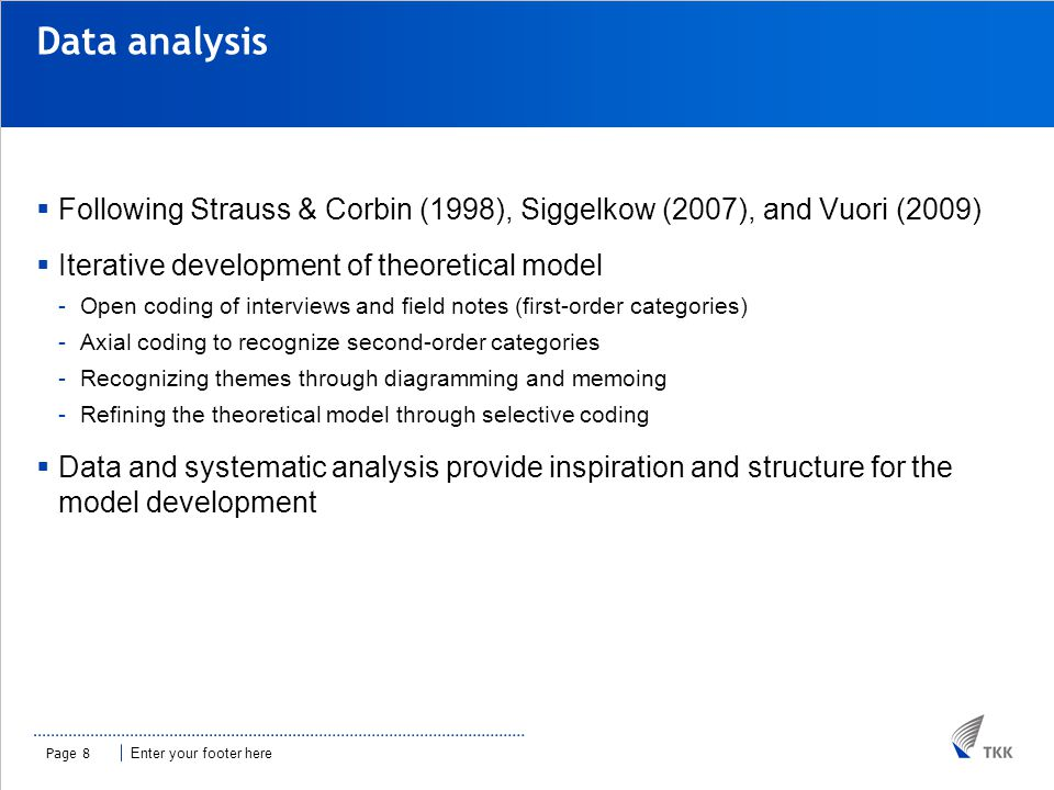 Enter your footer here Data analysis  Following Strauss & Corbin (1998), Siggelkow (2007), and Vuori (2009)  Iterative development of theoretical model -Open coding of interviews and field notes (first-order categories) -Axial coding to recognize second-order categories -Recognizing themes through diagramming and memoing -Refining the theoretical model through selective coding  Data and systematic analysis provide inspiration and structure for the model development Page 8