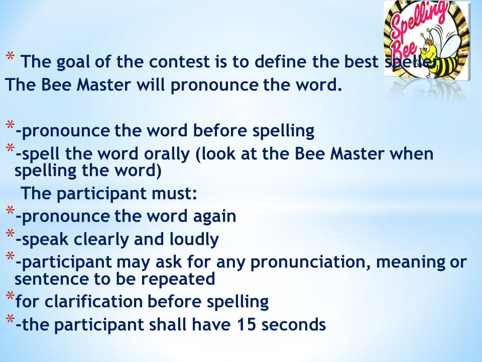 * The goal of the contest is to define the best speller. The Bee Master will pronounce the word. * -pronounce the word before spelling * -spell the wo