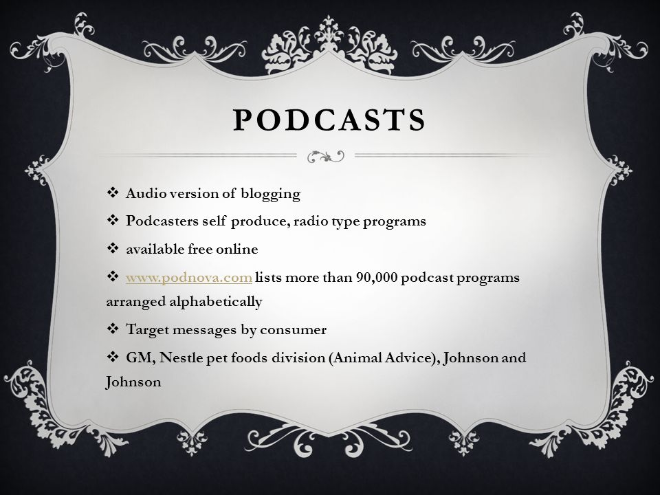 PODCASTS  Audio version of blogging  Podcasters self produce, radio type programs  available free online  www.podnova.com lists more than 90,000 podcast programs arranged alphabetically www.podnova.com  Target messages by consumer  GM, Nestle pet foods division (Animal Advice), Johnson and Johnson