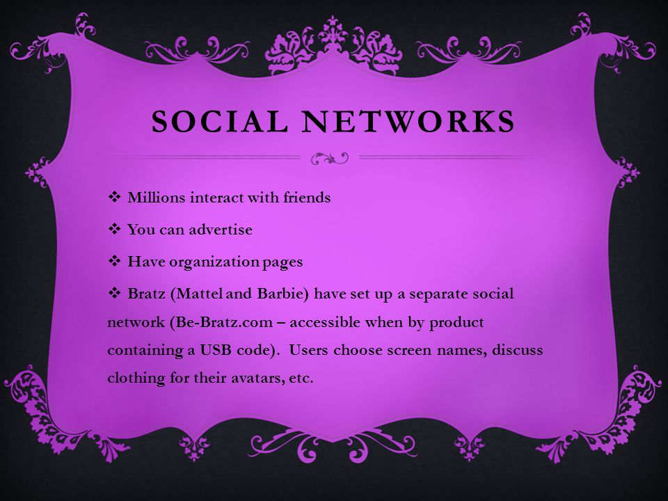 SOCIAL NETWORKS  Millions interact with friends  You can advertise  Have organization pages  Bratz (Mattel and Barbie) have set up a separate social network (Be-Bratz.com – accessible when by product containing a USB code).