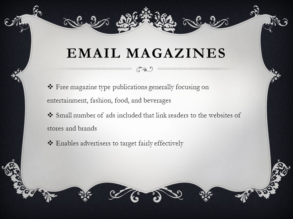 EMAIL MAGAZINES  Free magazine type publications generally focusing on entertainment, fashion, food, and beverages  Small number of ads included that link readers to the websites of stores and brands  Enables advertisers to target fairly effectively