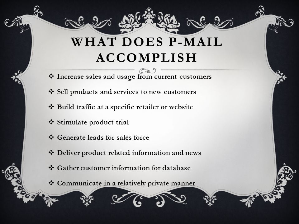 WHAT DOES P-MAIL ACCOMPLISH  Increase sales and usage from current customers  Sell products and services to new customers  Build traffic at a specific retailer or website  Stimulate product trial  Generate leads for sales force  Deliver product related information and news  Gather customer information for database  Communicate in a relatively private manner