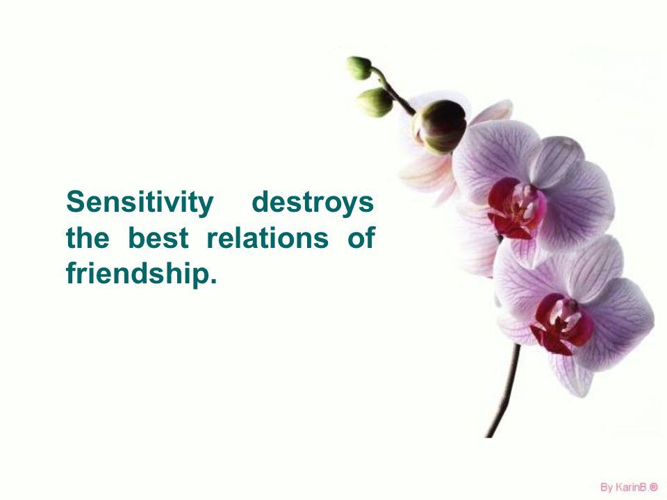 Sensitivity destroys the best relations of friendship.