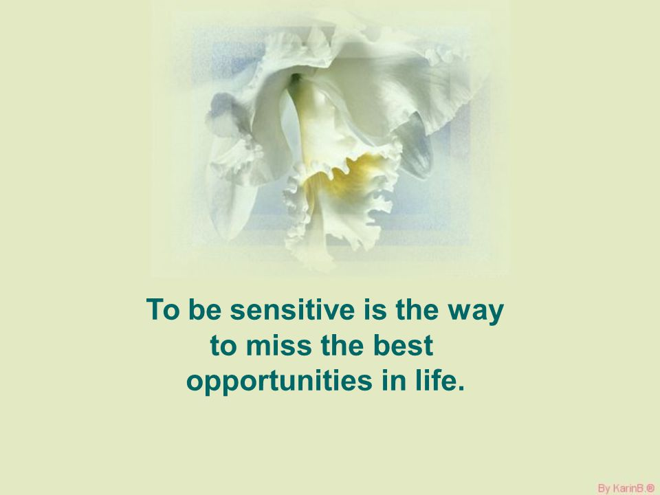 To be sensitive is the way to miss the best opportunities in life.