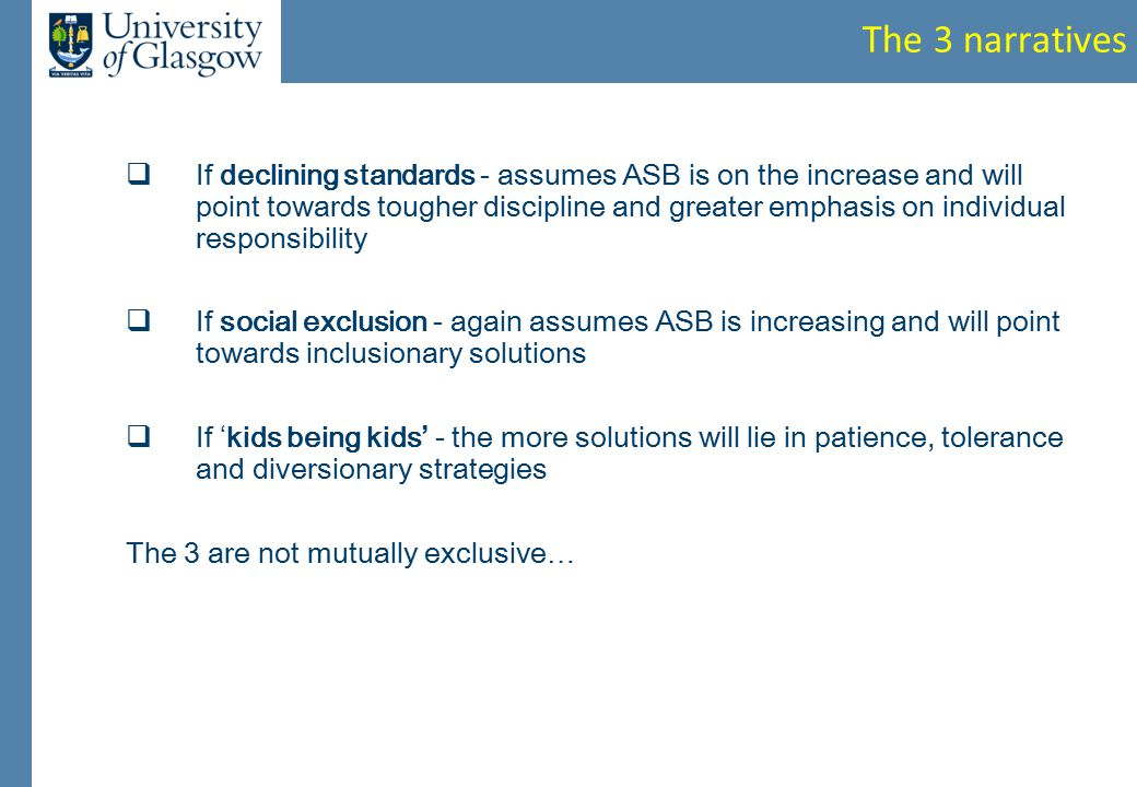The 3 narratives  If declining standards - assumes ASB is on the increase and will point towards tougher discipline and greater emphasis on individual responsibility  If social exclusion - again assumes ASB is increasing and will point towards inclusionary solutions  If ' kids being kids ' - the more solutions will lie in patience, tolerance and diversionary strategies The 3 are not mutually exclusive …