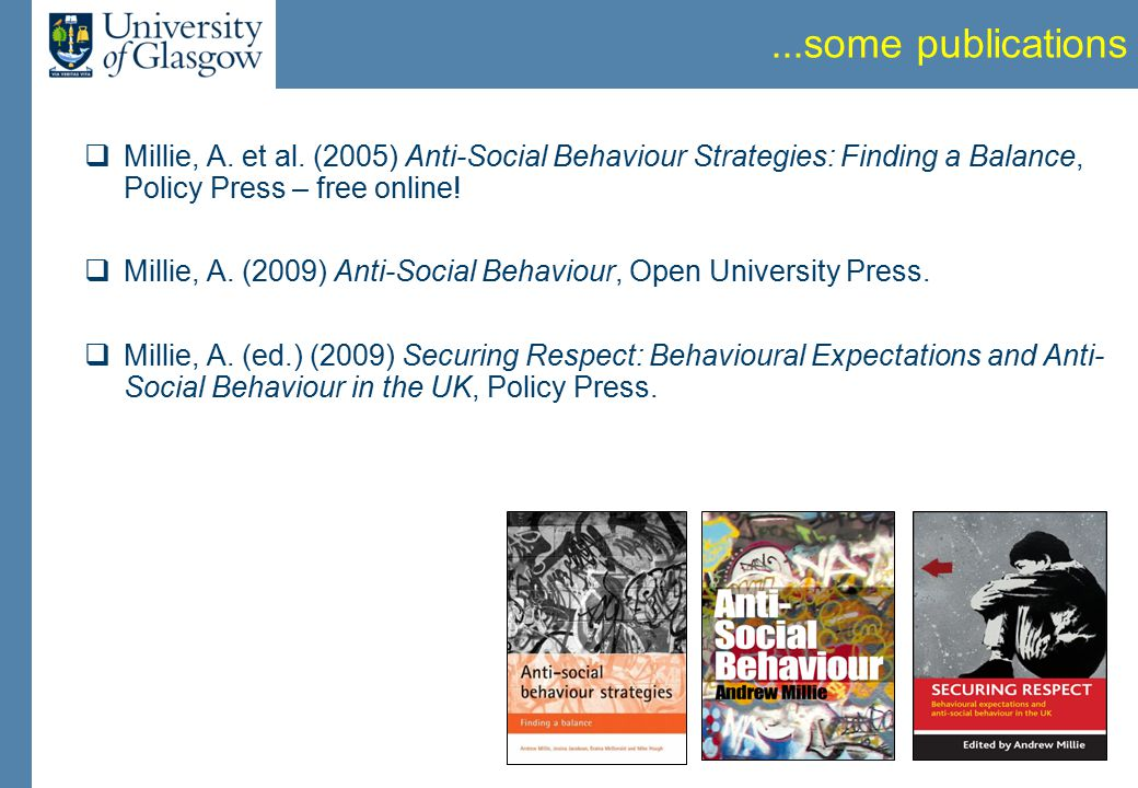 ...some publications  Millie, A. et al. (2005) Anti-Social Behaviour Strategies: Finding a Balance, Policy Press – free online!  Millie, A. (2009) A