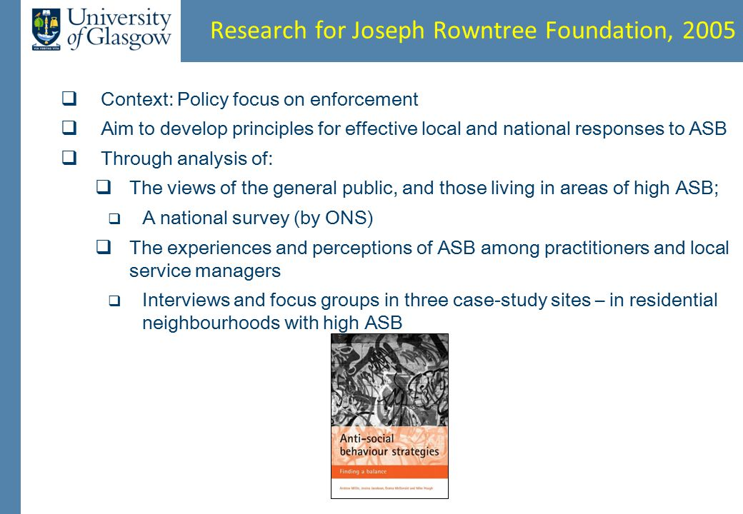 Research for Joseph Rowntree Foundation, 2005  Context: Policy focus on enforcement  Aim to develop principles for effective local and national responses to ASB  Through analysis of:  The views of the general public, and those living in areas of high ASB;  A national survey (by ONS)  The experiences and perceptions of ASB among practitioners and local service managers  Interviews and focus groups in three case-study sites – in residential neighbourhoods with high ASB