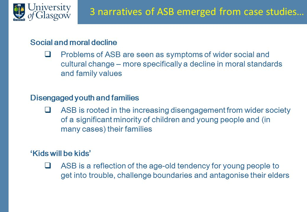 3 narratives of ASB emerged from case studies… Social and moral decline  Problems of ASB are seen as symptoms of wider social and cultural change – more specifically a decline in moral standards and family values Disengaged youth and families  ASB is rooted in the increasing disengagement from wider society of a significant minority of children and young people and (in many cases) their families ' Kids will be kids '  ASB is a reflection of the age-old tendency for young people to get into trouble, challenge boundaries and antagonise their elders