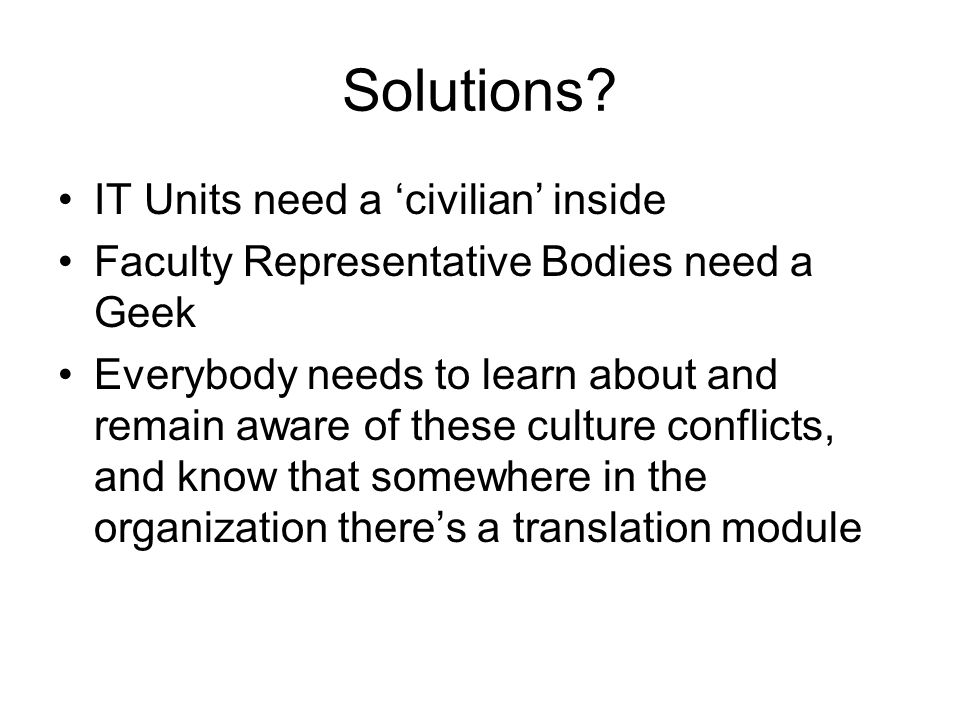 Solutions? IT Units need a 'civilian' inside Faculty Representative Bodies need a Geek Everybody needs to learn about and remain aware of these cultur