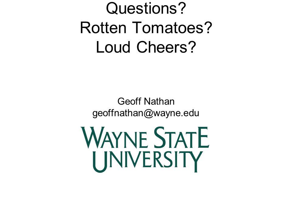 Questions? Rotten Tomatoes? Loud Cheers? Geoff Nathan geoffnathan@wayne.edu
