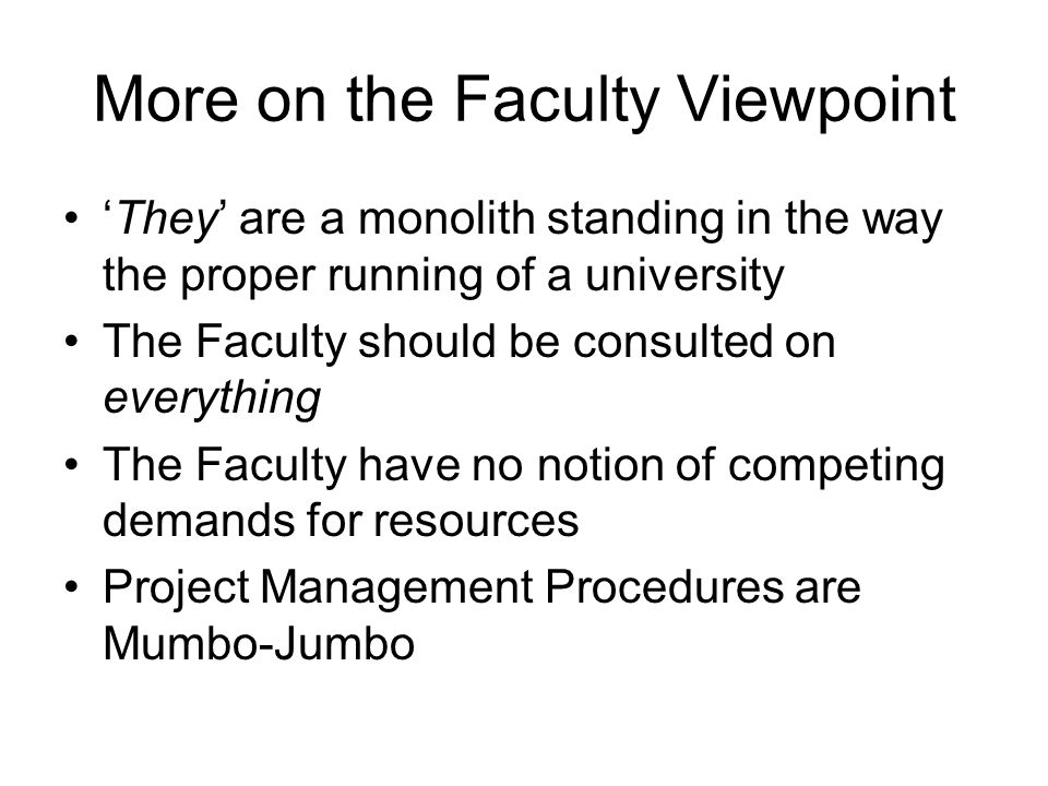 More on the Faculty Viewpoint 'They' are a monolith standing in the way the proper running of a university The Faculty should be consulted on everything The Faculty have no notion of competing demands for resources Project Management Procedures are Mumbo-Jumbo