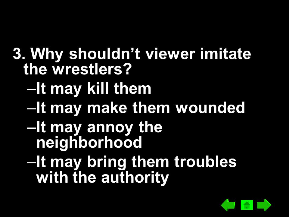 3. Why shouldn't viewer imitate the wrestlers? –It may kill them –It may make them wounded –It may annoy the neighborhood –It may bring them troubles