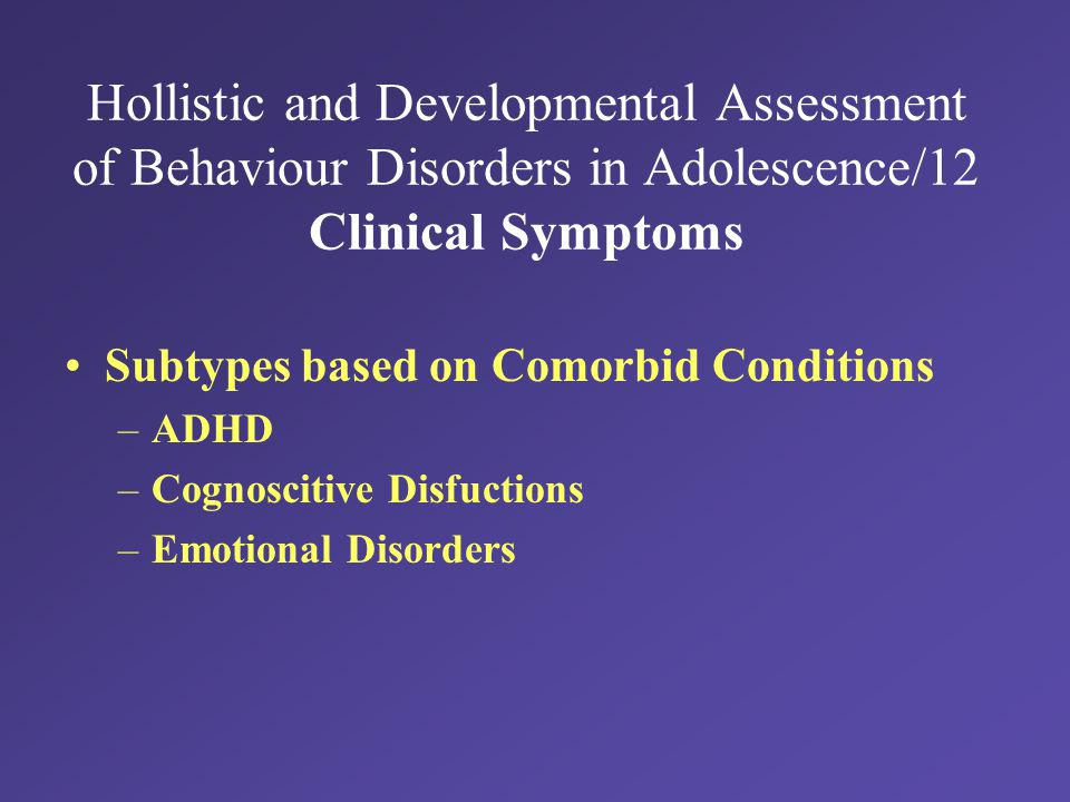 Hollistic and Developmental Assessment of Behaviour Disorders in Adolescence/12 Clinical Symptoms Subtypes based on Comorbid Conditions –ADHD –Cognoscitive Disfuctions –Emotional Disorders