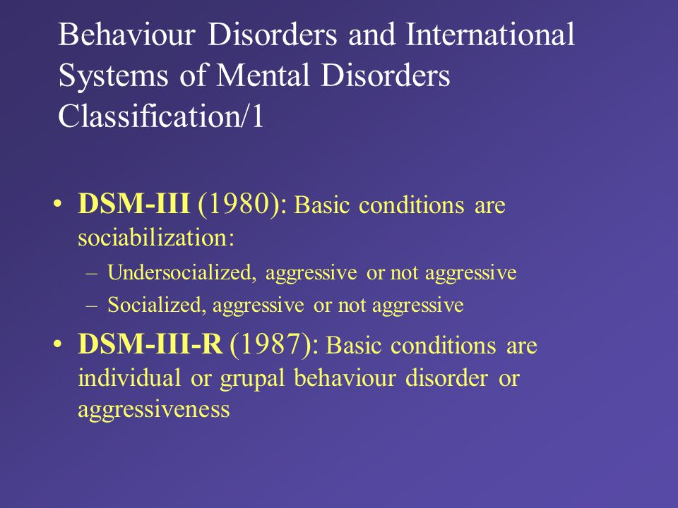 Behaviour Disorders and International Systems of Mental Disorders Classification/1 DSM-III (1980): Basic conditions are sociabilization: –Undersocialized, aggressive or not aggressive –Socialized, aggressive or not aggressive DSM-III-R (1987): Basic conditions are individual or grupal behaviour disorder or aggressiveness