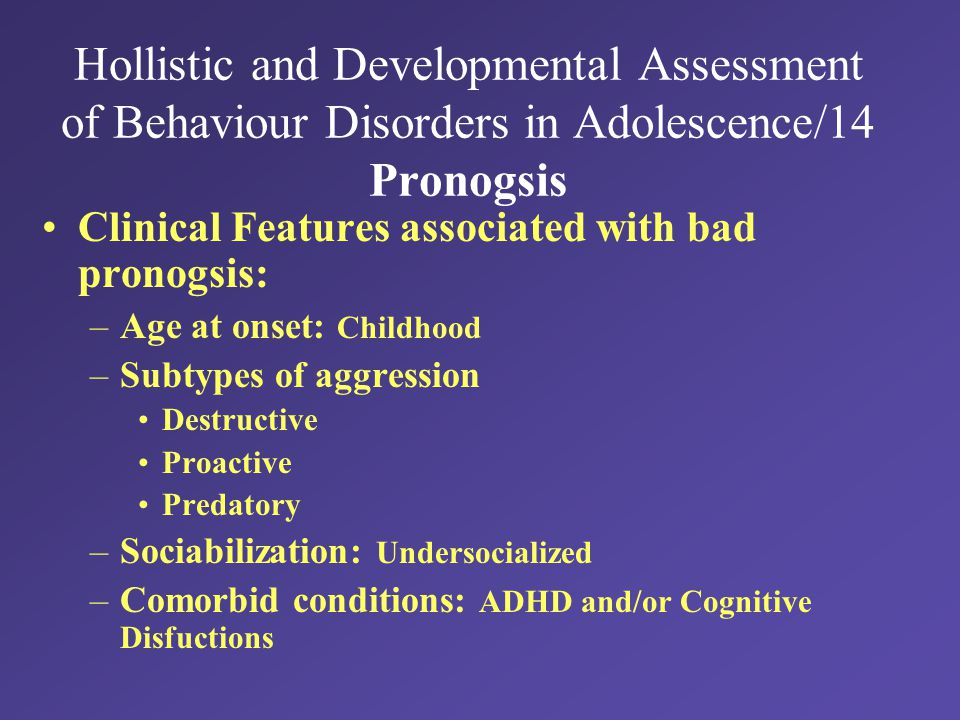 Hollistic and Developmental Assessment of Behaviour Disorders in Adolescence/14 Pronogsis Clinical Features associated with bad pronogsis: –Age at onset: Childhood –Subtypes of aggression Destructive Proactive Predatory –Sociabilization: Undersocialized –Comorbid conditions: ADHD and/or Cognitive Disfuctions