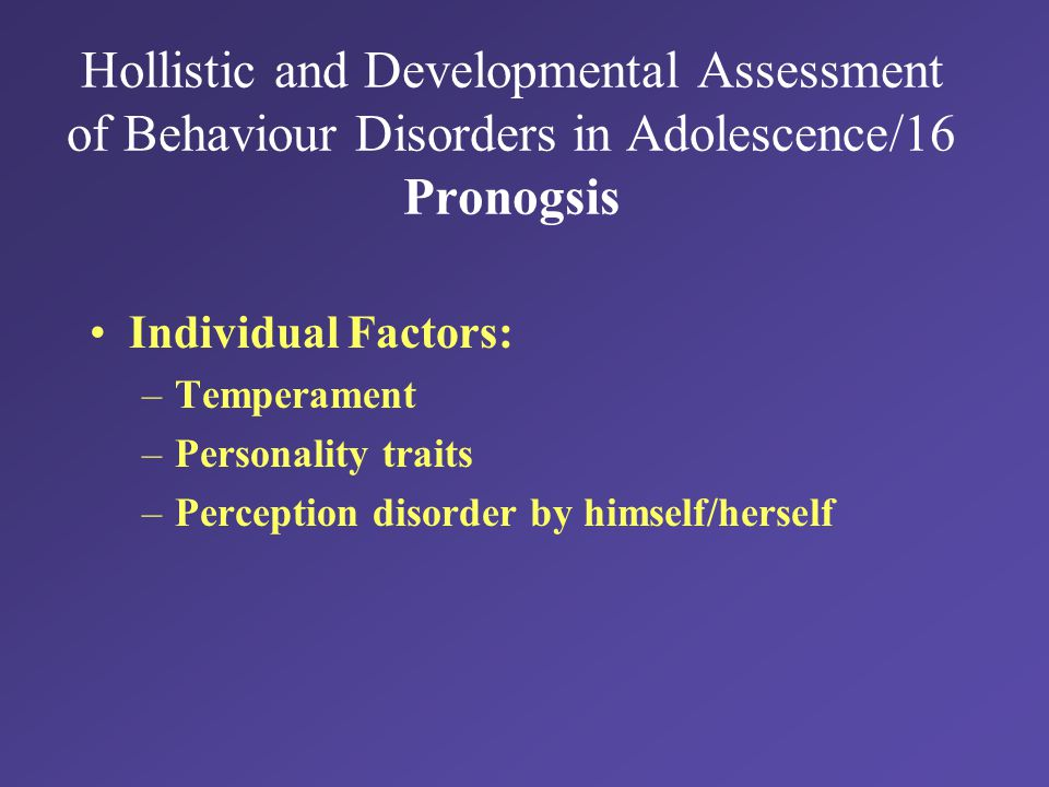 Hollistic and Developmental Assessment of Behaviour Disorders in Adolescence/16 Pronogsis Individual Factors: –Temperament –Personality traits –Perception disorder by himself/herself