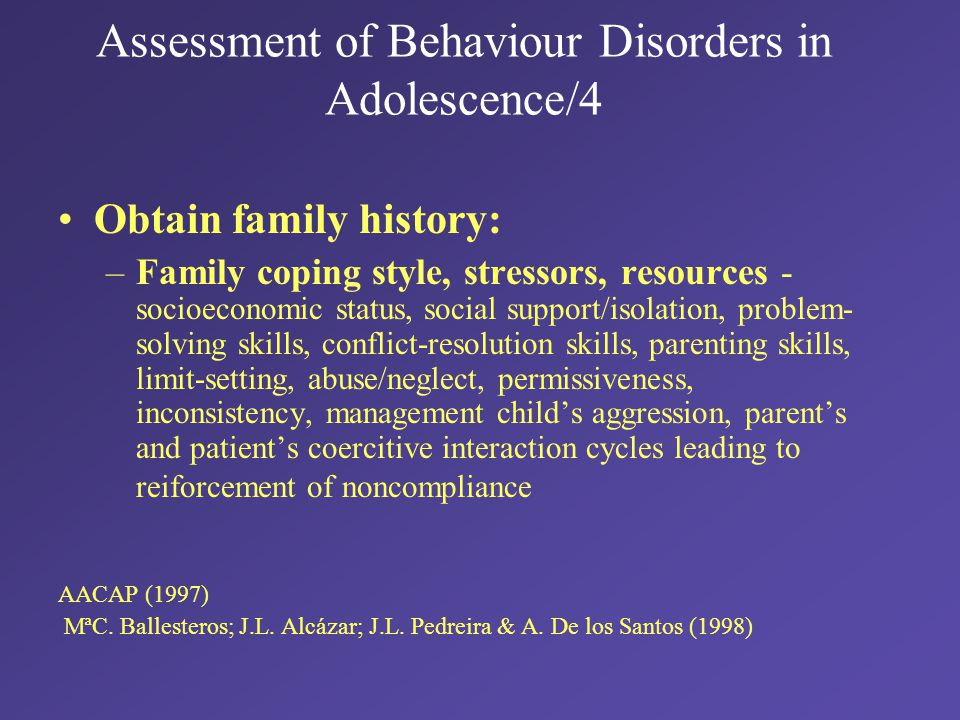 Assessment of Behaviour Disorders in Adolescence/4 Obtain family history: –Family coping style, stressors, resources - socioeconomic status, social support/isolation, problem- solving skills, conflict-resolution skills, parenting skills, limit-setting, abuse/neglect, permissiveness, inconsistency, management child's aggression, parent's and patient's coercitive interaction cycles leading to reiforcement of noncompliance AACAP (1997) MªC.