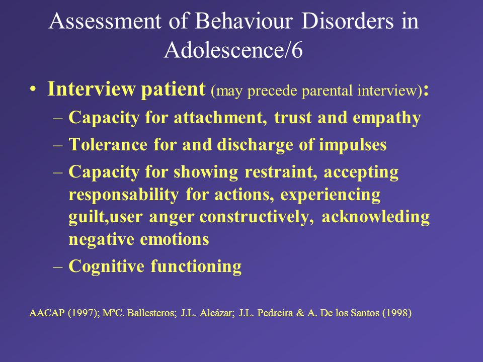 Assessment of Behaviour Disorders in Adolescence/6 Interview patient (may precede parental interview) : –Capacity for attachment, trust and empathy –Tolerance for and discharge of impulses –Capacity for showing restraint, accepting responsability for actions, experiencing guilt,user anger constructively, acknowleding negative emotions –Cognitive functioning AACAP (1997); MªC.