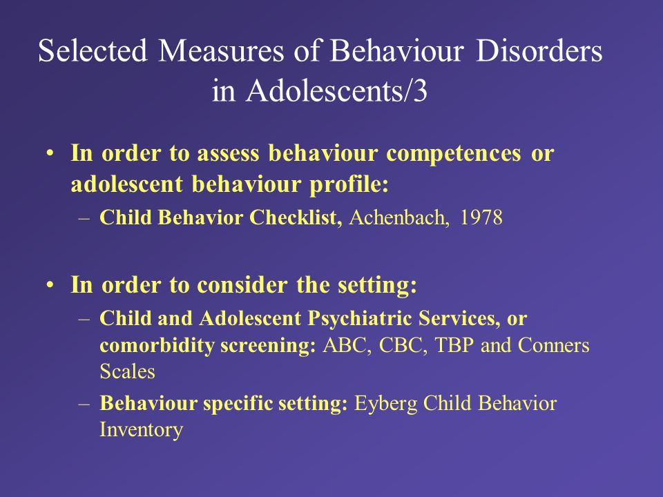 Selected Measures of Behaviour Disorders in Adolescents/3 In order to assess behaviour competences or adolescent behaviour profile: –Child Behavior Checklist, Achenbach, 1978 In order to consider the setting: –Child and Adolescent Psychiatric Services, or comorbidity screening: ABC, CBC, TBP and Conners Scales –Behaviour specific setting: Eyberg Child Behavior Inventory