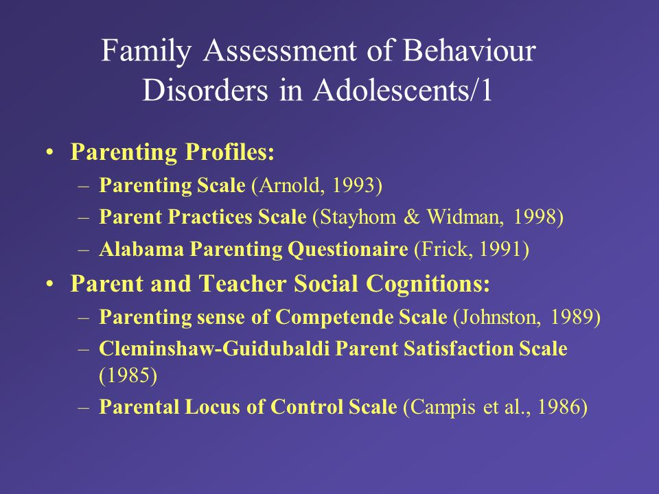 Family Assessment of Behaviour Disorders in Adolescents/1 Parenting Profiles: –Parenting Scale (Arnold, 1993) –Parent Practices Scale (Stayhom & Widman, 1998) –Alabama Parenting Questionaire (Frick, 1991) Parent and Teacher Social Cognitions: –Parenting sense of Competende Scale (Johnston, 1989) –Cleminshaw-Guidubaldi Parent Satisfaction Scale (1985) –Parental Locus of Control Scale (Campis et al., 1986)