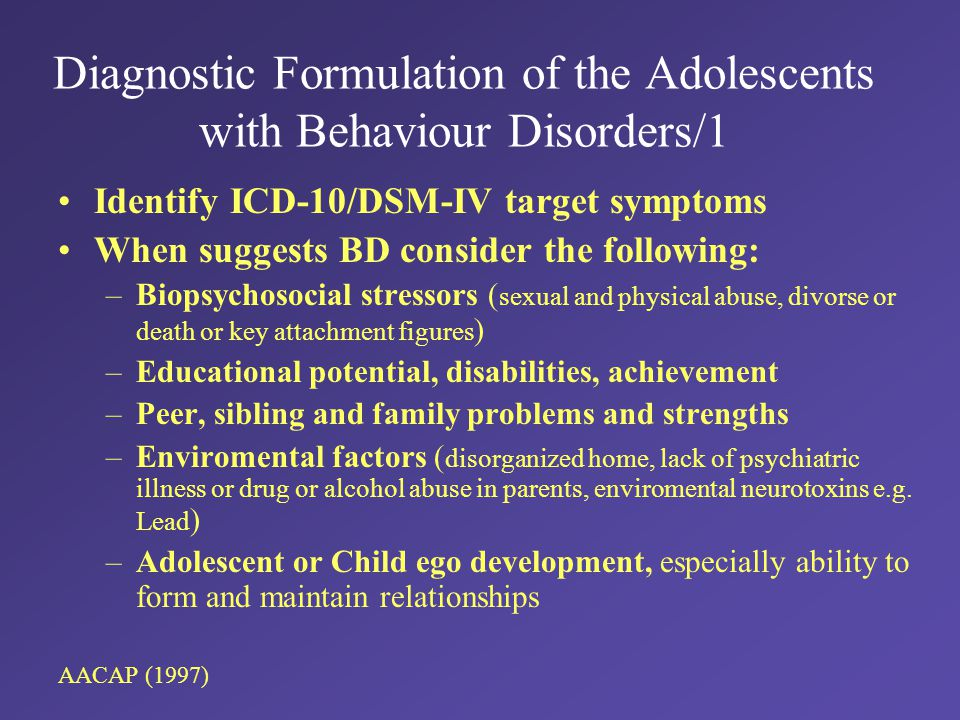 Diagnostic Formulation of the Adolescents with Behaviour Disorders/1 Identify ICD-10/DSM-IV target symptoms When suggests BD consider the following: –Biopsychosocial stressors ( sexual and physical abuse, divorse or death or key attachment figures ) –Educational potential, disabilities, achievement –Peer, sibling and family problems and strengths –Enviromental factors ( disorganized home, lack of psychiatric illness or drug or alcohol abuse in parents, enviromental neurotoxins e.g.