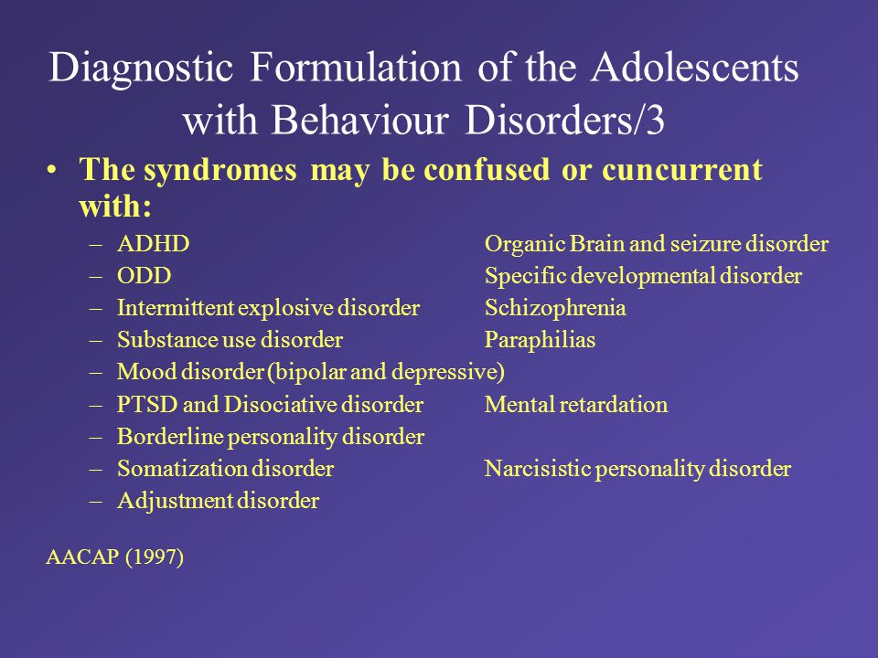 Diagnostic Formulation of the Adolescents with Behaviour Disorders/3 The syndromes may be confused or cuncurrent with: –ADHDOrganic Brain and seizure disorder –ODDSpecific developmental disorder –Intermittent explosive disorderSchizophrenia –Substance use disorderParaphilias –Mood disorder (bipolar and depressive) –PTSD and Disociative disorderMental retardation –Borderline personality disorder –Somatization disorderNarcisistic personality disorder –Adjustment disorder AACAP (1997)