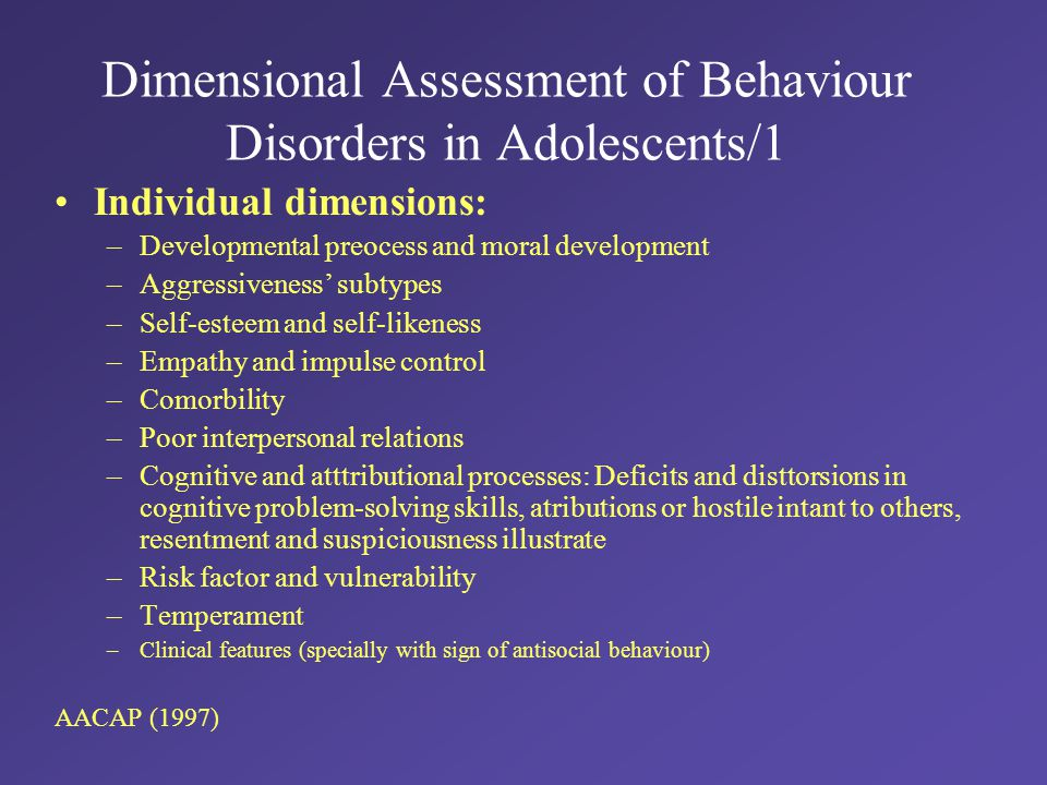 Dimensional Assessment of Behaviour Disorders in Adolescents/1 Individual dimensions: –Developmental preocess and moral development –Aggressiveness' subtypes –Self-esteem and self-likeness –Empathy and impulse control –Comorbility –Poor interpersonal relations –Cognitive and atttributional processes: Deficits and disttorsions in cognitive problem-solving skills, atributions or hostile intant to others, resentment and suspiciousness illustrate –Risk factor and vulnerability –Temperament –Clinical features (specially with sign of antisocial behaviour) AACAP (1997)