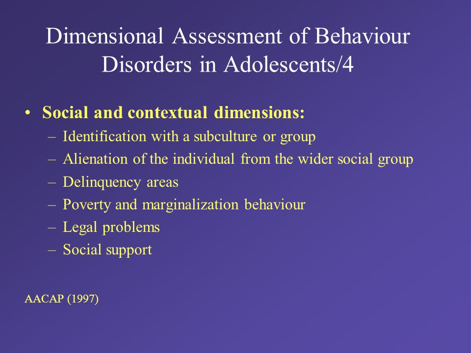 Dimensional Assessment of Behaviour Disorders in Adolescents/4 Social and contextual dimensions: –Identification with a subculture or group –Alienation of the individual from the wider social group –Delinquency areas –Poverty and marginalization behaviour –Legal problems –Social support AACAP (1997)