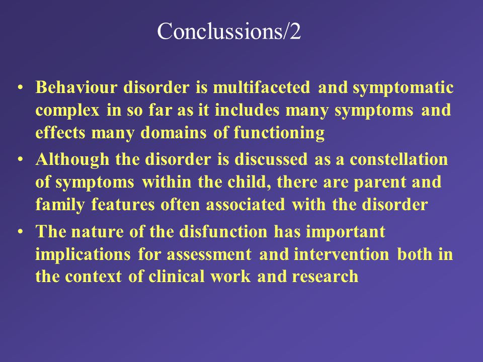 Conclussions/2 Behaviour disorder is multifaceted and symptomatic complex in so far as it includes many symptoms and effects many domains of functioning Although the disorder is discussed as a constellation of symptoms within the child, there are parent and family features often associated with the disorder The nature of the disfunction has important implications for assessment and intervention both in the context of clinical work and research