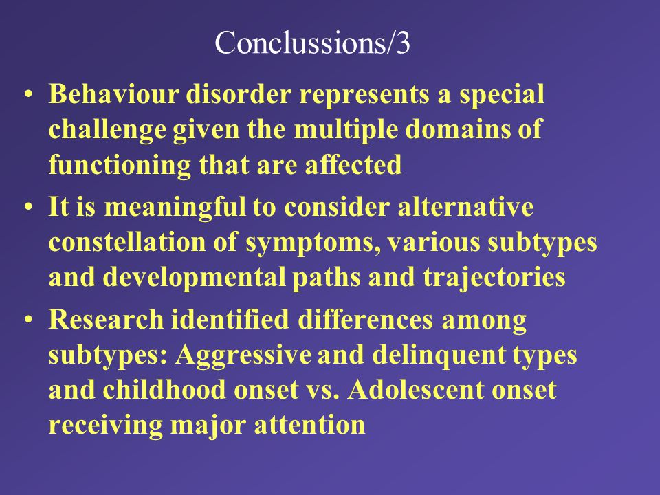 Conclussions/3 Behaviour disorder represents a special challenge given the multiple domains of functioning that are affected It is meaningful to consider alternative constellation of symptoms, various subtypes and developmental paths and trajectories Research identified differences among subtypes: Aggressive and delinquent types and childhood onset vs.