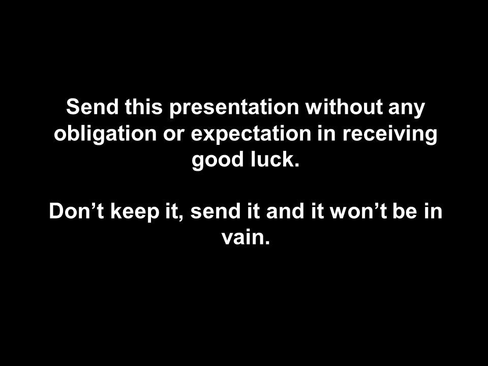 Enviemos Send this presentation without any obligation or expectation in receiving good luck.