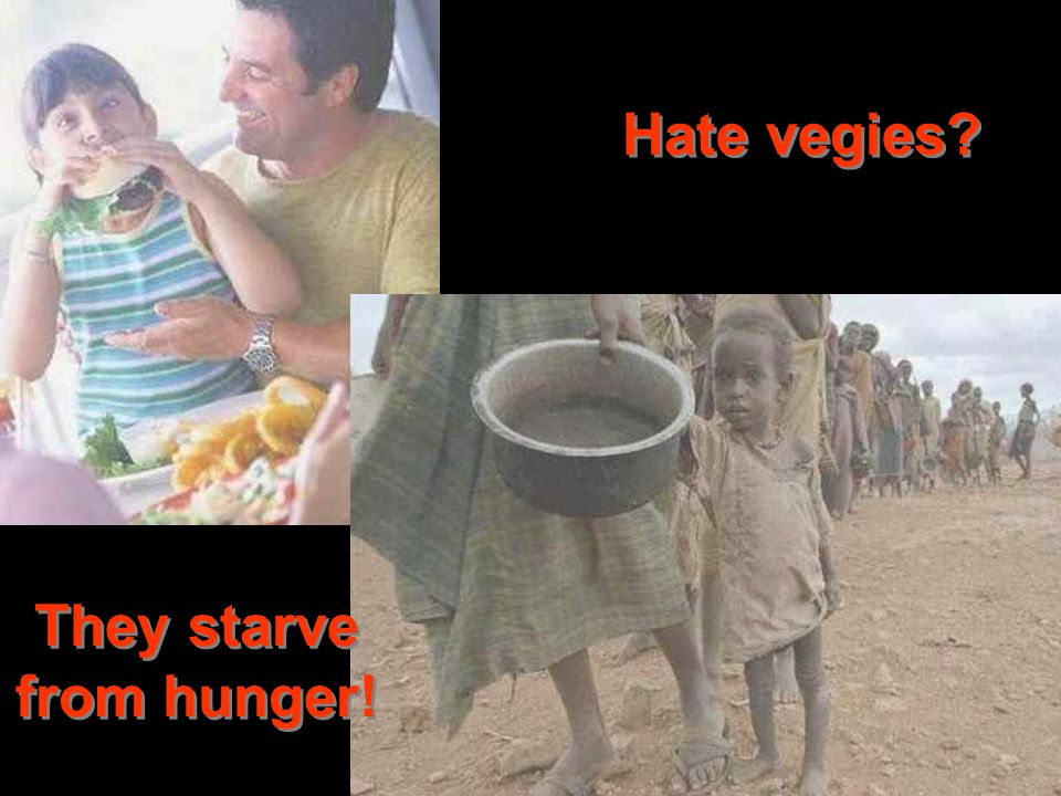 Hate vegies They starve from hunger!
