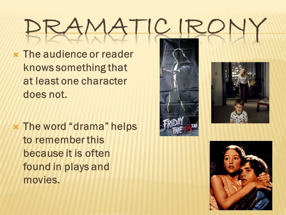  The audience or reader knows something that at least one character does not.