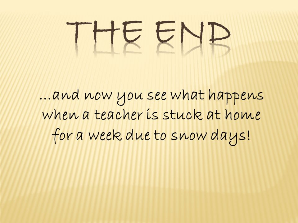 …and now you see what happens when a teacher is stuck at home for a week due to snow days!