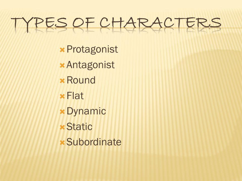  Protagonist  Antagonist  Round  Flat  Dynamic  Static  Subordinate
