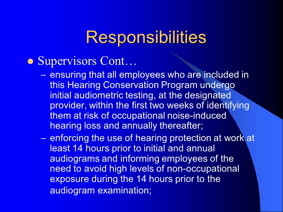 Responsibilities Supervisors –ensuring that all employees under their supervision have their work area assessed for noise hazards and notifying Environmental Health and Safety of changes in process, materials or equipment which may alter noise exposure; –ensuring that noise hazard equipment/areas (greater than or equal to 85 dBA operating noise level) are properly labeled or posted;