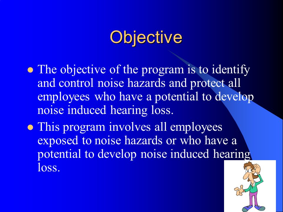 Agenda Objectives and Responsibilities The Effects of Noise Factors Affecting Hearing Loss Hearing Conservation Program Noise Hazard Assessments Noise Exposure and Monitoring Results Audiometric Testing Noise Control Measures Hearing Protection Devices Recordkeeping and Employee Training