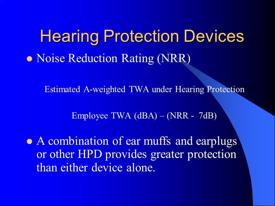 Hearing Protection Devices (HPD) Noise Reduction Rating (NRR) –HPD's have an NRR that is used to determine how effectively HPD's reduce employee exposure by subtracting the NRR from the employees exposure.