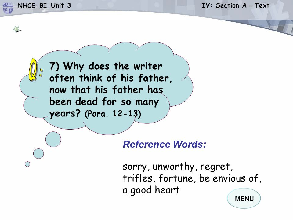 MENU NHCE-BI-Unit 3 IV: Section A--Text Reference Words: sorry, unworthy, regret, trifles, fortune, be envious of, a good heart 7) Why does the writer often think of his father, now that his father has been dead for so many years.