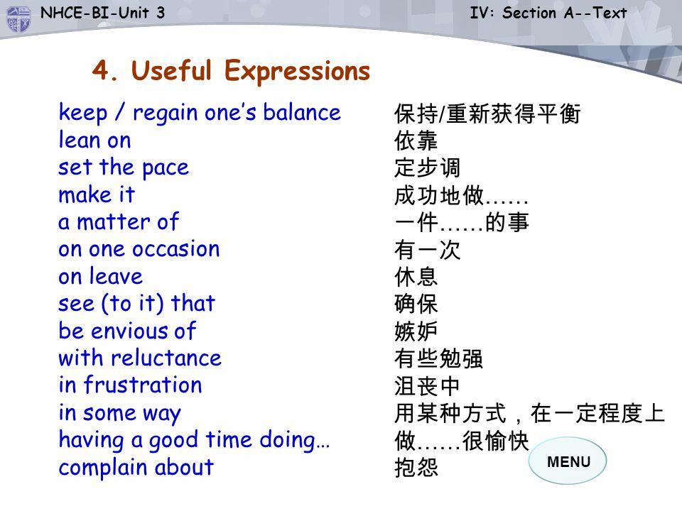 MENU NHCE-BI-Unit 3 IV: Section A--Text 保持 / 重新获得平衡 依靠 定步调 成功地做 …… 一件 …… 的事 有一次 休息 确保 嫉妒 有些勉强 沮丧中 用某种方式,在一定程度上 做 …… 很愉快 抱怨 4.