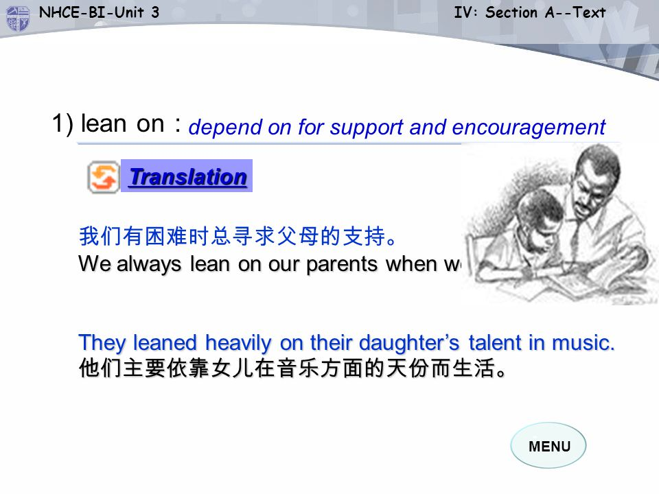 MENU NHCE-BI-Unit 3 IV: Section A--Text 1) lean on : 我们有困难时总寻求父母的支持。 We always lean on our parents when we are in trouble.