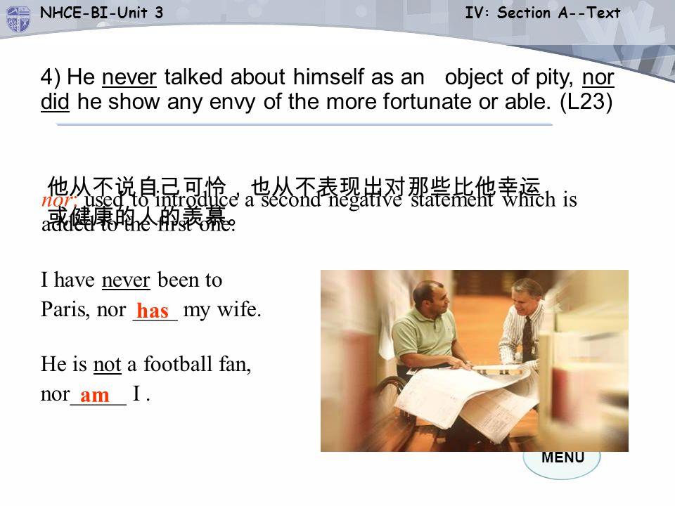 MENU NHCE-BI-Unit 3 IV: Section A--Text has am 他从不说自己可怜,也从不表现出对那些比他幸运 或健康的人的羡慕。 He is not a football fan, nor_____ I.