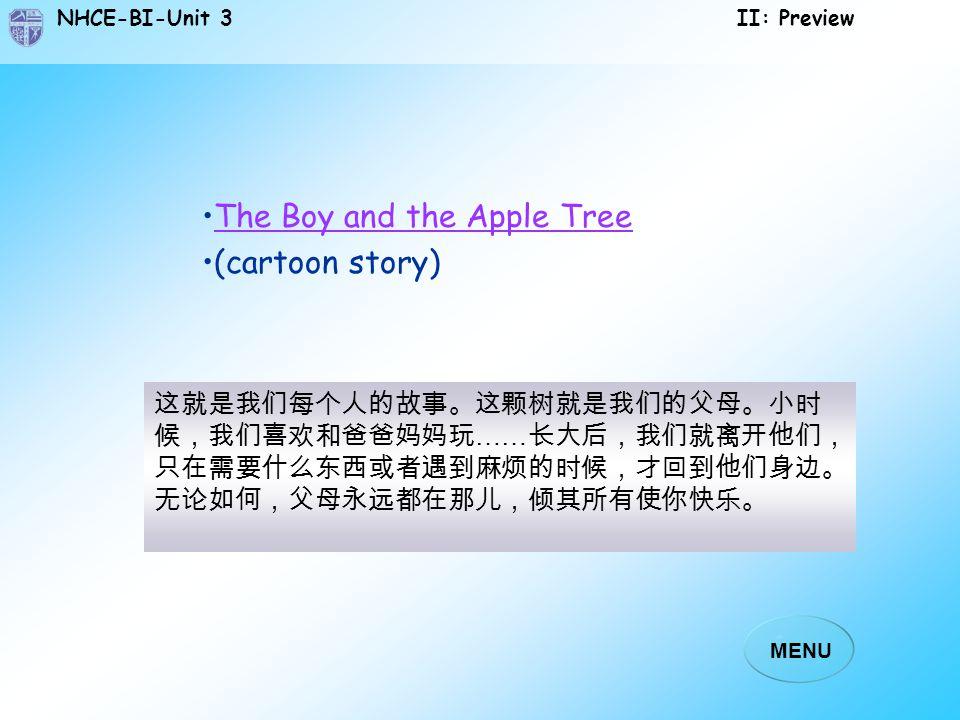 NHCE-BI-Unit 3 II: Preview MENU 这就是我们每个人的故事。这颗树就是我们的父母。小时 候,我们喜欢和爸爸妈妈玩 …… 长大后,我们就离开他们, 只在需要什么东西或者遇到麻烦的时候,才回到他们身边。 无论如何,父母永远都在那儿,倾其所有使你快乐。 The Boy and the Apple Tree (cartoon story)