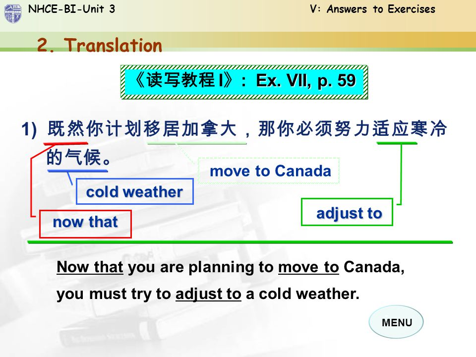 NHCE-BI-Unit 3 V: Answers to Exercises MENU 1) 既然你计划移居加拿大,那你必须努力适应寒冷 的气候。 Now that you are planning to move to Canada, you must try to adjust to a cold weather.