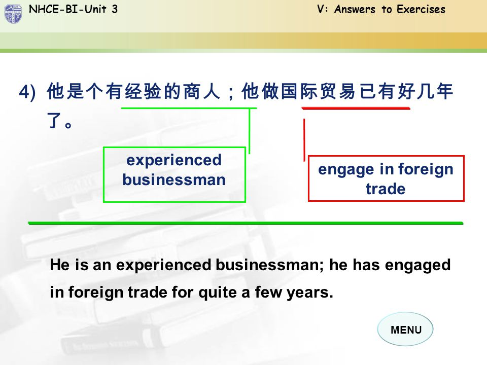 NHCE-BI-Unit 3 V: Answers to Exercises MENU 4) 他是个有经验的商人;他做国际贸易已有好几年 了。 engage in foreign trade He is an experienced businessman; he has engaged in foreign trade for quite a few years.