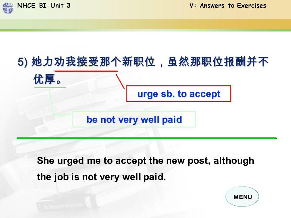 NHCE-BI-Unit 3 V: Answers to Exercises MENU 5) 她力劝我接受那个新职位,虽然那职位报酬并不 优厚。 urge sb.