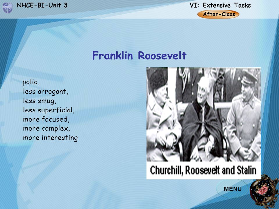 NHCE-BI-Unit 3 VI: Extensive Tasks MENU Franklin Roosevelt polio, less arrogant, less smug, less superficial, more focused, more complex, more interesting After-Class